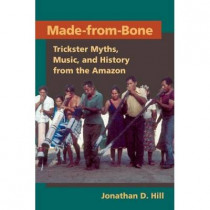 Made from Bone: Trickster Myths, Music, and History from the Amazon by Jonathan David Hill, 9780252033735