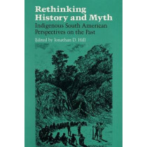 RETHINKING HISTORY: Indigenous South American Perspectives on the Past by Jonathan David Hill, 9780252060281