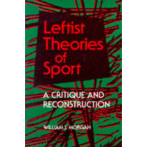 Leftist Theories of Sport: A CRITIQUE AND RECONSTRUCTION by William J. Morgan, 9780252063619