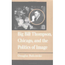 Big Bill Thompson, Chicago, and the Politics of Image by Douglas Bukowski, 9780252066689
