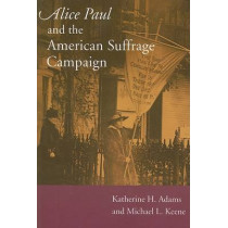 Alice Paul and the American Suffrage Campaign by Katherine H. Adams, 9780252074714