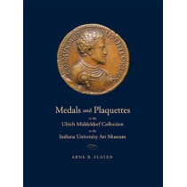 Medals and Plaquettes in the Ulrich Middeldorf Collection at the Indiana University Art Museum: 15th to 20th Centuries by Arne R. Flaten, 9780253001160