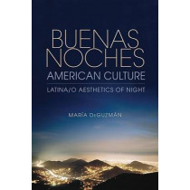 Buenas Noches, American Culture: Latina/o Aesthetics of Night by Maria DeGuzman, 9780253001894