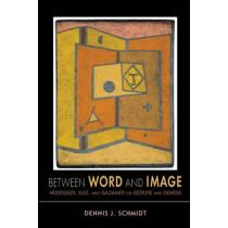 Between Word and Image: Heidegger, Klee, and Gadamer on Gesture and Genesis by Dennis J. Schmidt, 9780253006202