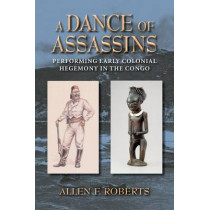 A Dance of Assassins: Performing Early Colonial Hegemony in the Congo by Allen F. Roberts, 9780253007506