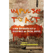 Impulse to Act: A New Anthropology of Resistance and Social Justice by Othon Alexandrakis, 9780253023117