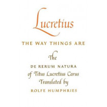 Lucretius: The Way Things Are: The De Rerum Natura of Titus Lucretius Carus by Titus Lucretius Carus, 9780253201256