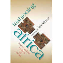 Fashioning Africa: Power and the Politics of Dress by Jean Allman, 9780253216892