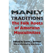 Manly Traditions: The Folk Roots of American Masculinities by Simon J. Bronner, 9780253217813