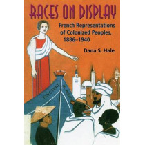 Races on Display: French Representations of Colonized Peoples, 1886-1940 by Dana S. Hale, 9780253218995