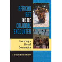 African Art and the Colonial Encounter: Inventing a Global Commodity by Sidney Littlefield Kasfir, 9780253219220