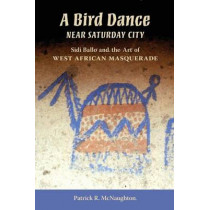 A Bird Dance near Saturday City: Sidi Ballo and the Art of West African Masquerade by Patrick R. McNaughton, 9780253219848