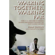 Walking Together, Walking Far: How a U.S. and African Medical School Partnership Is Winning the Fight against HIV/AIDS by Fran Quigley, 9780253220899