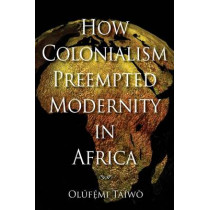 How Colonialism Preempted Modernity in Africa by Olufemi Taiwo, 9780253221308