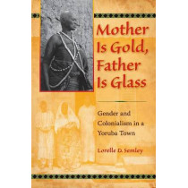 Mother Is Gold, Father Is Glass: Gender and Colonialism in a Yoruba Town by Lorelle D. Semley, 9780253222534