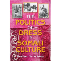The Politics of Dress in Somali Culture by Heather M. Akou, 9780253223135