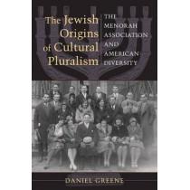 The Jewish Origins of Cultural Pluralism: The Menorah Association and American Diversity by Daniel Greene, 9780253223340