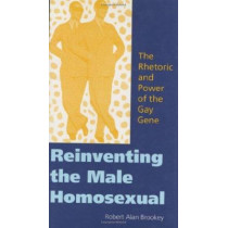Reinventing the Male Homosexual: The Rhetoric and Power of the Gay Gene by Robert Alan Brookey, 9780253340573