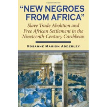 New Negroes from Africa: Slave Trade Abolition and Free African Settlement in the Nineteenth-Century Caribbean by Rosanne Marion Adderley, 9780253347039