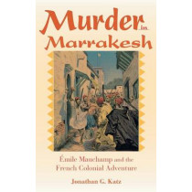 Murder in Marrakesh: Emile Mauchamp and the French Colonial Adventure by Jonathan G. Katz, 9780253348159