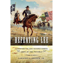 Defeating Lee: A History of the Second Corps, Army of the Potomac by Lawrence A. Kreiser, 9780253356161