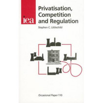 Privatisation, Competition and Regulation by Stephen C Littlechild, 9780255364805