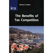 The Benefits of Tax Competition by Richard Teather, 9780255365697