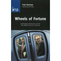 Wheels of Fortune: Self-Funding Infrastructure and the Free Market Case for a Land Tax by Fred Harrison, 9780255365895