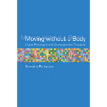 Moving without a Body: Digital Philosophy and Choreographic Thoughts by Stamatia Portanova, 9780262018920