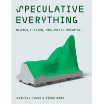 Speculative Everything: Design, Fiction, and Social Dreaming by Anthony Dunne, 9780262019842