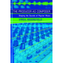 The Producer as Composer: Shaping the Sounds of Popular Music by Virgil Moorefield, 9780262514057
