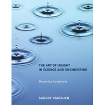 The Art of Insight in Science and Engineering: Mastering Complexity by Sanjoy Mahajan, 9780262526548