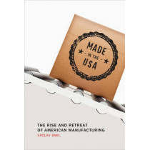 Made in the USA: The Rise and Retreat of American Manufacturing by Vaclav Smil, 9780262528351