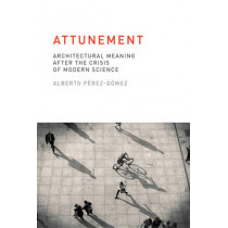 Attunement: Architectural Meaning after the Crisis of Modern Science by Alberto Perez-Gomez, 9780262528641