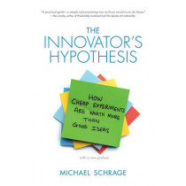 The Innovator's Hypothesis: How Cheap Experiments Are Worth More than Good Ideas by Michael D. Schrage, 9780262528962