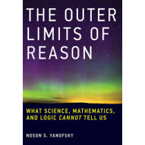 The Outer Limits of Reason: What Science, Mathematics, and Logic Cannot Tell Us by Noson S. Yanofsky, 9780262529846
