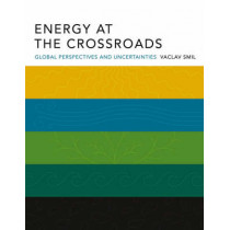 Energy at the Crossroads: Global Perspectives and Uncertainties by Vaclav Smil, 9780262693240