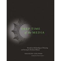Deep Time of the Media: Toward an Archaeology of Hearing and Seeing by Technical Means by Siegfried Zielinski, 9780262740326