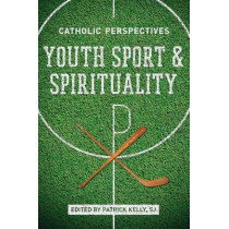 Youth Sport and Spirituality: Catholic Perspectives by Patrick Kelly, 9780268012359