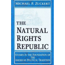 The Natural Rights Republic: Studies in the Foundation of the American Political Tradition by Michael P. Zuckert, 9780268014872