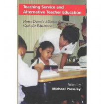 Teaching Service and Alternative Teacher Education: Notre Dame's Alliance for Catholic Education by Michael Pressley, 9780268020156