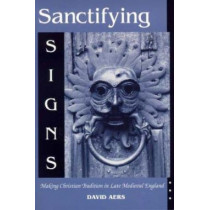 Sanctifying Signs: Making Christian Tradition in Late Medieval England by David Aers, 9780268020224