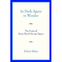 In Dark Again in Wonder: The Poetry of Rene Char and George Oppen by Robert Baker, 9780268022297