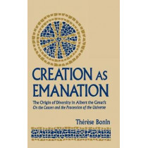 Creation as Emanation: The Origin of Diversity in Albert the Great's On the Causes and the Procession of the Universe by Therese Bonin, 9780268023515