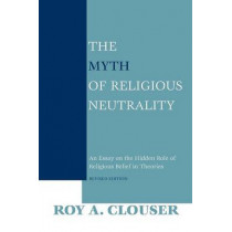 The Myth of Religious Neutrality, Revised Edition: An Essay on the Hidden Role of Religious Belief in Theories by Roy A. Clouser, 9780268023669
