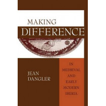Making Difference in Medieval and Early Modern Iberia by Jean Dangler, 9780268025762