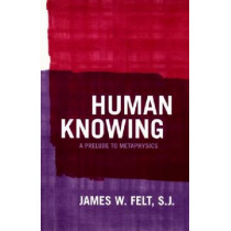 Human Knowing: A Prelude to Metaphysics by James W. Felt, 9780268028787