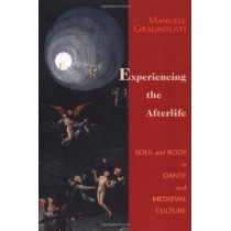 Experiencing the Afterlife: Soul and Body in Dante and Medieval Culture by Manuele Gragnolati, 9780268029654