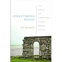 Structuring Spaces: Oral Poetics and Architecture in Early Medieval England by Lori Ann Garner, 9780268029807