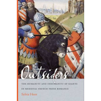 Outsiders: The Humanity and Inhumanity of Giants in Medieval French Prose Romance by Sylvia Huot, 9780268031121